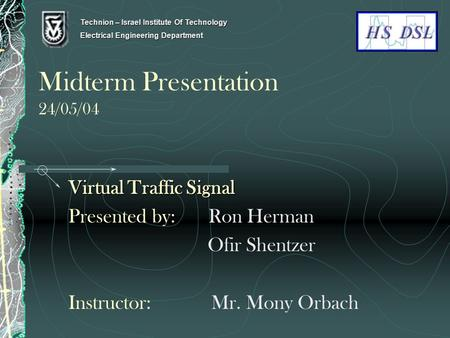 Midterm Presentation 24/05/04 Virtual Traffic Signal Presented by: Ron Herman Ofir Shentzer Instructor: Mr. Mony Orbach Technion – Israel Institute Of.