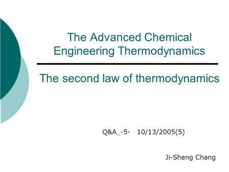 The Advanced Chemical Engineering Thermodynamics The second law of thermodynamics Q&A_-5- 10/13/2005(5) Ji-Sheng Chang.