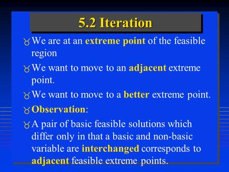 5.2 Iteration  We are at an extreme point of the feasible region  We want to move to an adjacent extreme point.  We want to move to a better extreme.