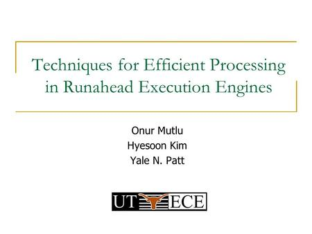 Techniques for Efficient Processing in Runahead Execution Engines Onur Mutlu Hyesoon Kim Yale N. Patt.