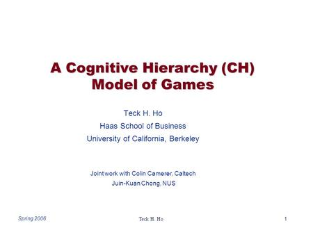 1 Teck H. Ho Spring 2006 A Cognitive Hierarchy (CH) Model of Games Teck H. Ho Haas School of Business University of California, Berkeley Joint work with.
