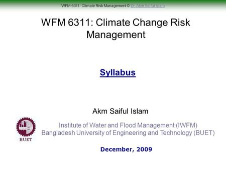WFM 6311: Climate Risk Management © Dr. Akm Saiful IslamDr. Akm Saiful Islam WFM 6311: Climate Change Risk Management Akm Saiful Islam Syllabus December,