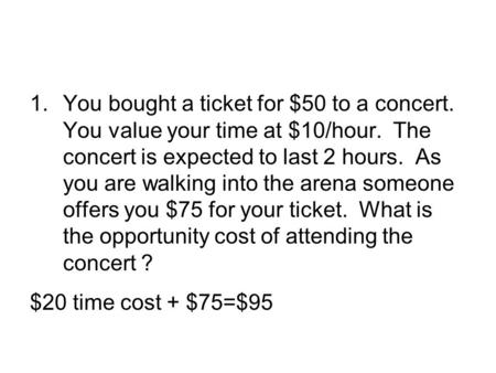 1.You bought a ticket for $50 to a concert. You value your time at $10/hour. The concert is expected to last 2 hours. As you are walking into the arena.