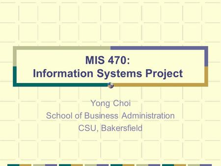 MIS 470: Information Systems Project Yong Choi School of Business Administration CSU, Bakersfield.
