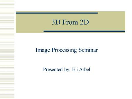 3D From 2D Image Processing Seminar Presented by: Eli Arbel.