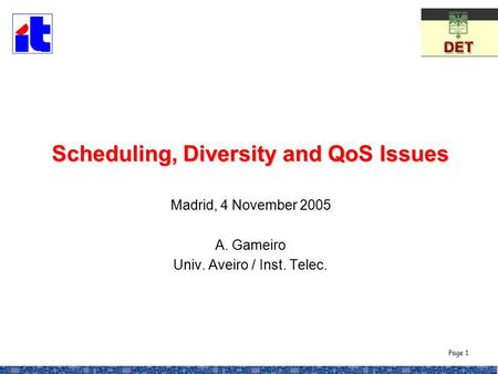 Page 1 Scheduling, Diversity and QoS Issues Scheduling, Diversity and QoS Issues Madrid, 4 November 2005 A. Gameiro Univ. Aveiro / Inst. Telec.