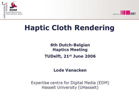 Haptic Cloth Rendering 6th Dutch-Belgian Haptics Meeting TUDelft, 21 st June 2006 Lode Vanacken Expertise centre for Digital Media (EDM) Hasselt University.