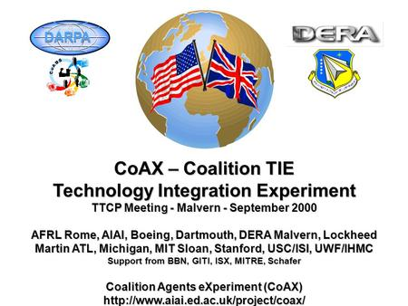 CoAX – Coalition TIE Technology Integration Experiment TTCP Meeting - Malvern - September 2000 AFRL Rome, AIAI, Boeing, Dartmouth, DERA Malvern, Lockheed.