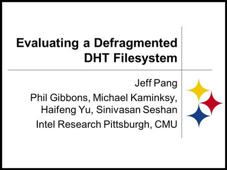 Evaluating a Defragmented DHT Filesystem Jeff Pang Phil Gibbons, Michael Kaminksy, Haifeng Yu, Sinivasan Seshan Intel Research Pittsburgh, CMU.