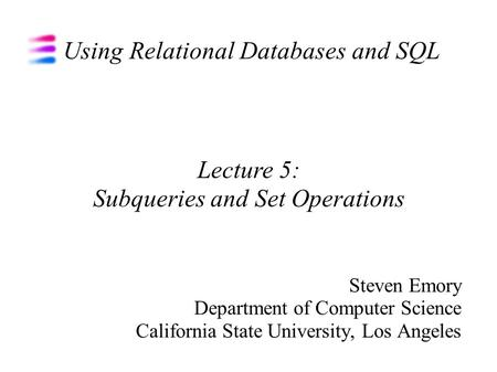 Using Relational Databases and SQL Steven Emory Department of Computer Science California State University, Los Angeles Lecture 5: Subqueries and Set Operations.
