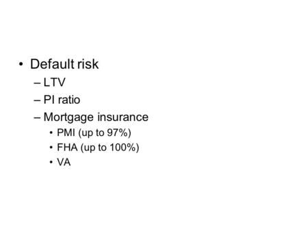 Default risk –LTV –PI ratio –Mortgage insurance PMI (up to 97%) FHA (up to 100%) VA.