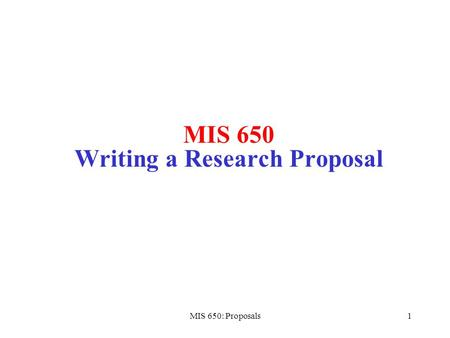MIS 650: Proposals1 MIS 650 Writing a Research Proposal.