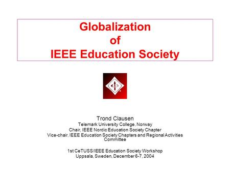 Globalization of IEEE Education Society Trond Clausen Telemark University College, Norway Chair, IEEE Nordic Education Society Chapter Vice-chair, IEEE.