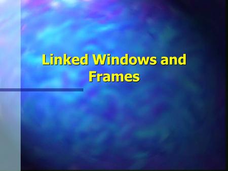 Linked Windows and Frames. Frames and Linked Windows2 Linked Windows n Information pointed to by hyperlink displayed in another window n Target attribute.