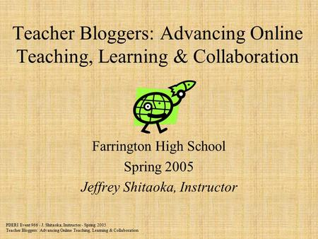 PDERI Event 966 - J. Shitaoka, Instructor - Spring 2005 Teacher Bloggers: Advancing Online Teaching, Learning & Collaboration Teacher Bloggers: Advancing.