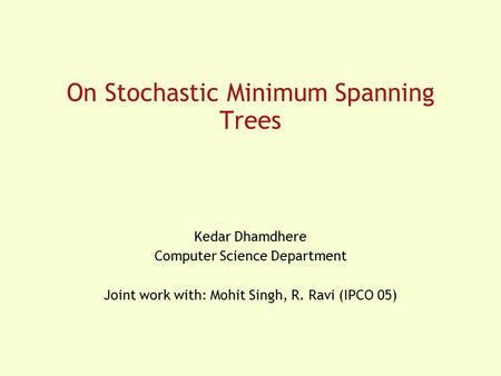 On Stochastic Minimum Spanning Trees Kedar Dhamdhere Computer Science Department Joint work with: Mohit Singh, R. Ravi (IPCO 05)