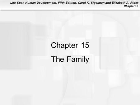 Life-Span Human Development, Fifth Edition, Carol K. Sigelman and Elizabeth A. Rider Chapter 15 Chapter 15 The Family.