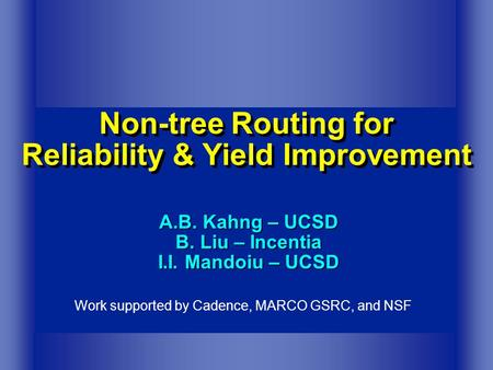 Non-tree Routing for Reliability & Yield Improvement A.B. Kahng – UCSD B. Liu – Incentia I.I. Mandoiu – UCSD Work supported by Cadence, MARCO GSRC, and.