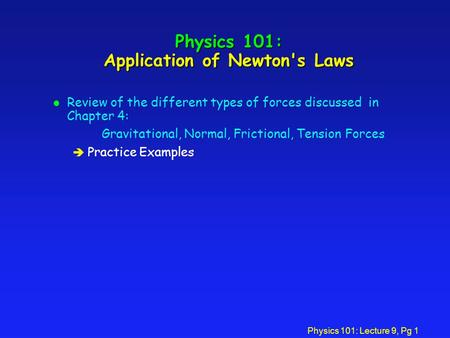 Physics 101: Lecture 9, Pg 1 Physics 101: Application of Newton's Laws l Review of the different types of forces discussed in Chapter 4: Gravitational,
