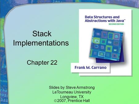 Stack Implementations Chapter 22 Slides by Steve Armstrong LeTourneau University Longview, TX  2007,  Prentice Hall.
