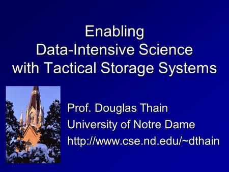 Enabling Data-Intensive Science with Tactical Storage Systems Prof. Douglas Thain University of Notre Dame