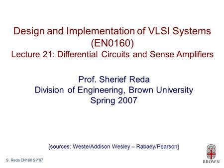 S. Reda EN160 SP'07 Design and Implementation of VLSI Systems (EN0160) Lecture 21: Differential Circuits and Sense Amplifiers Prof. Sherief Reda Division.