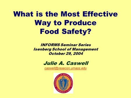 What is the Most Effective Way to Produce Food Safety? INFORMS Seminar Series Isenberg School of Management October 29, 2004 Julie A. Caswell