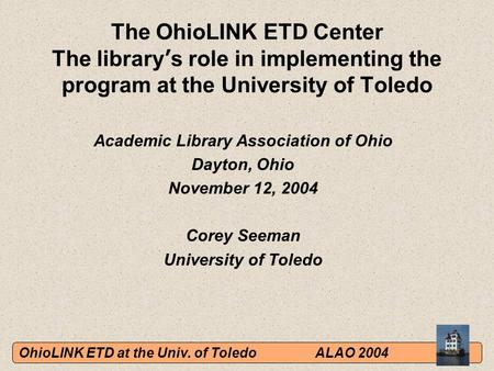 OhioLINK ETD at the Univ. of ToledoALAO 2004 The OhioLINK ETD Center The library ' s role in implementing the program at the University of Toledo Academic.