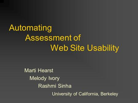Automating Assessment of Web Site Usability Marti Hearst Melody Ivory Rashmi Sinha University of California, Berkeley.