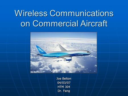 Wireless Communications on Commercial Aircraft Joe Belton 04/03/07 HTM 304 Dr. Fang.