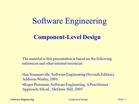Software Engineering Component design Slide 1 Software Engineering Component-Level Design The material is this presentation is based on the following references.