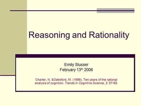 Reasoning and Rationality Emily Slusser February 13 th 2006 Charter, N. &Oaksford, M. (1999). Ten years of the rational analysis of cognition. Trends in.