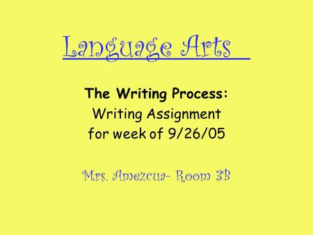 Language Arts The Writing Process: Writing Assignment for week of 9/26/05 Mrs. Amezcua- Room 3B.