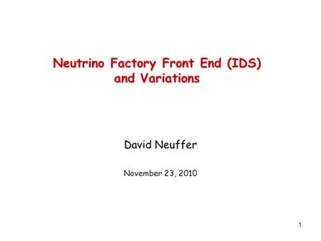 1 Neutrino Factory Front End (IDS) and Variations David Neuffer November 23, 2010.
