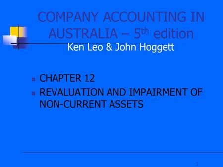 1 COMPANY ACCOUNTING IN AUSTRALIA – 5 th edition Ken Leo & John Hoggett CHAPTER 12 REVALUATION AND IMPAIRMENT OF NON-CURRENT ASSETS.