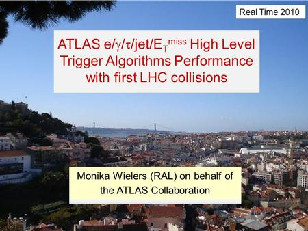 Real Time 2010Monika Wielers (RAL)1 ATLAS e/  /  /jet/E T miss High Level Trigger Algorithms Performance with first LHC collisions Monika Wielers (RAL)