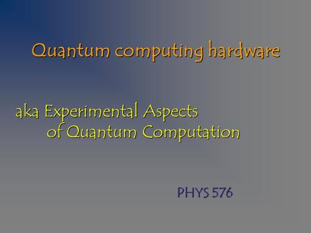 Quantum computing hardware aka Experimental Aspects of Quantum Computation PHYS 576.