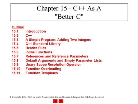 © Copyright 1992–2004 by Deitel & Associates, Inc. and Pearson Education Inc. All Rights Reserved. Chapter 15 - C++ As A Better C Outline 15.1Introduction.