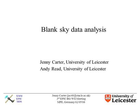 XMM EPIC MOS Jenny Carter 3 rd EPIC BG WG Meeting MPE, Germany 02/05/06 Blank sky data analysis Jenny Carter, University of Leicester.