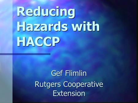 Reducing Hazards with HACCP Gef Flimlin Rutgers Cooperative Extension.