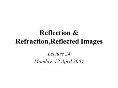 Reflection & Refraction,Reflected Images Lecture 24 Monday: 12 April 2004.