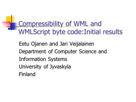 Compressibility of WML and WMLScript byte code:Initial results Eetu Ojanen and Jari Veijalainen Department of Computer Science and Information Systems.