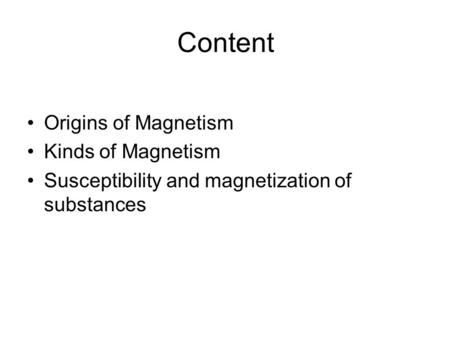 Content Origins of Magnetism Kinds of Magnetism Susceptibility and magnetization of substances.