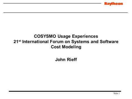 Slide 1 COSYSMO Usage Experiences 21 st International Forum on Systems and Software Cost Modeling John Rieff.