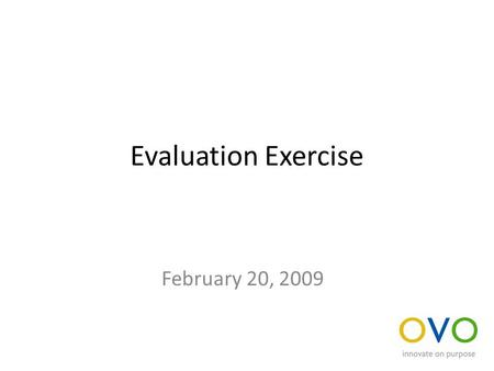Evaluation Exercise February 20, 2009. Evaluate an idea Using the criteria that follows, evaluate the ideas that we've captured during the training We.