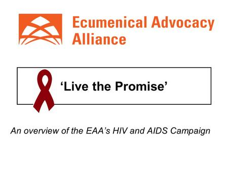 'Live the Promise' An overview of the EAA's HIV and AIDS Campaign.
