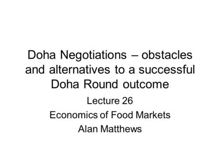 Doha Negotiations – obstacles and alternatives to a successful Doha Round outcome Lecture 26 Economics of Food Markets Alan Matthews.