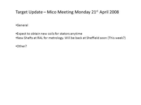 Target Update – Mico Meeting Monday 21 st April 2008 General Expect to obtain new coils for stators anytime New Shafts at RAL for metrology. Will be back.