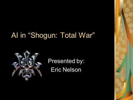 "AI in ""Shogun: Total War"" Presented by: Eric Nelson."