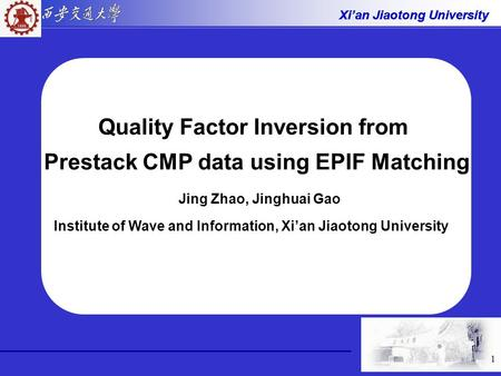 Xi'an Jiaotong University 1 Quality Factor Inversion from Prestack CMP data using EPIF Matching Jing Zhao, Jinghuai Gao Institute of Wave and Information,